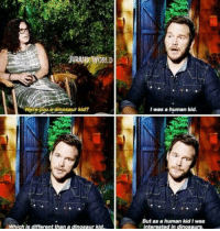Chris Pratt, Dinosaur, and Dinosaurs: .  JURASSİE WORLD  Were-you.a-dinosaur kid?  I was a hurnan kid  But as a human kid I was  interested in dinosaurs  Which is different than a dinosaur kid Chris Pratt is a legend