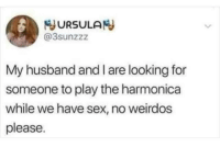 Sex, Husband, and Looking: JURSULAN  @3sunzzz  My husband and I are looking for  someone to play the harmonica  while we have sex, no weirdos  please hmmm