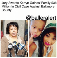 "Children, Family, and Friday: Jury Awards Korryn Gaines' Family $38  Million In Civil Case Against Baltimore  County  @balleralert  MOR  t ASSO Jury Awards Korryn Gaines' Family $38 Million In Civil Case Against Baltimore County - Blogged by: @RaquelHarrisTV ⠀⠀⠀⠀⠀⠀⠀⠀⠀ ⠀⠀⠀⠀⠀⠀⠀⠀⠀ A jury ruled on Friday the family of Korryn Gaines, the 23-year-old Baltimore mother who was fatally shot by a police officer in 2016, will receive $38 million. ⠀⠀⠀⠀⠀⠀⠀⠀⠀ ⠀⠀⠀⠀⠀⠀⠀⠀⠀ Two years ago, Gaines became a victim of police brutality when officers entered her home on the morning of Aug. 1, 2016 attempting to arrest her on disorderly conduct, resisting arrest and multiple traffic violation charges. The mother originally refused to open the door, but police got a key from the landlord and walked in. They came in to find Gaines on the floor holding a shot gun along with her then 5-year-old son, Kodi. ⠀⠀⠀⠀⠀⠀⠀⠀⠀ ⠀⠀⠀⠀⠀⠀⠀⠀⠀ The incident became a six-hour standoff between Gaines and police. Gaines who aimed her gun at officer Royce Ruby gave him the right to justly shooting the young mother. Ruby ended up killing Gaines and injuring her son. This Friday, an all female jury of six made a ruling after just three hours. They decided Kodi would be awarded $32.8 million, Gaines' daughter, Karsyn Courtney, would be awarded $4.5 million, and her father and mother will each receive $300,000. The family was then awarded an additional $300,000. ⠀⠀⠀⠀⠀⠀⠀⠀⠀ ⠀⠀⠀⠀⠀⠀⠀⠀⠀ After the three-week trial, the jury had came down to these deliberations: the first shot the officer had fired was not reasonable; they then distributed damages on the grounds that Baltimore County had violated the Gaines' civil rights and had committed battery on the mother and son. ⠀⠀⠀⠀⠀⠀⠀⠀⠀ ⠀⠀⠀⠀⠀⠀⠀⠀⠀ ""This win is for all of my sisters in the movement who have lost their children to police violence,"" Gaines' mother, Rhanda Dormeus."