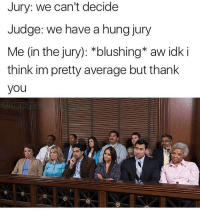 Memes, Thank You, and 🤖: Jury: we can't decide  Judge: we have a hung jury  Me (in the jury): *blushing* aw idk i  think im pretty average but thank  you GO FOLLOW MY BACKUP ACCOUNT @NOTJUSTAHOE