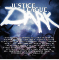 """For those who forgot this movie is happening, it is! And I'm glad they are keeping it smaller: JUS  GUE  """"I THINK PEOPLE WILL BE SURPRISED HOW CHARACTER DRIVEN AND  HOW INTIMATE JUSTICE LEAGUE DARK is  IN KIND OF A FIELD OF  BLOATED COMIC Book MOVIES WEVE FOUND A WAY TO DO SOMETHING  THATS ACTUALLY REALLY PERSONAL AND SMALL AND THATS MY  GOAL. IMY NEW MOVIE THE WALL IS ABOUT CHARACTER. THE  SCENARIO ALLOWS ME TO DIVE INTO WHAT I THINK IS... I JUST LOVE  PEOPLE! I LOVE PUTTING PEOPLE IN CRAZY SITUATIONS FOR  JOHN CONSTANTINE. WE HAVE AN AMAZING SET-UP FOR HIM FOR  JUSTICE LEAGUE DARK THATS REALLY HUMAN  Director D  Liman For those who forgot this movie is happening, it is! And I'm glad they are keeping it smaller"""