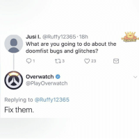 Overwatches: Jusi I. @Ruffy12365 18h  What are you going to do about the  doomfist bugs and glitches?  O 23  Overwatch  @PlayOverwatch  Replying to @Ruffy12365  Fix them