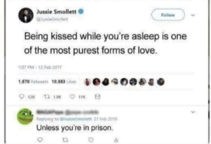 Love, Prison, and One: Jussie Smollett  Follow  JussieSmollett  Being kissed while you're asleep is one  of the most purest forms of love.  1:07 PM-12 Feb 2017  1,870 Retweets 10,883 Likes  12 ta 13 11K  Replying to @ussieSmollett 21 Feb 2019  Unless you're in prison. Thanks, I hate kisses now...