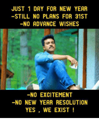 no: JUST 1 DAY FOR NEW YEAR  STILL NO PLANS FOR 31ST  NO ADVANCE WISHES  NO EXCITEMENT  -NO NEW YEAR RESOLUTION  YES, WE EXIST!