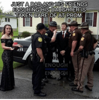 Dad, Friends, and Memes: JUST A DAD AND HIS FRIENDS  ENSURING HIS DAUGHTER IS  TAKEN CARE OF AT PROM  ENOUGH  IS  ENOUGH Repost from @pray4police Oh boy... police cops cop policeofficer lawenforcement backtheblue rookie thinblueline deputysheriff sheriffsdeputy deputy sheriff statetrooper statepatrol copblock statepolice 187 ftp acab policestate trooper highwaypatrol constable policelivesmatter publicsafety