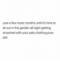 Shit, Time, and British: Just a few more months until it's time to  sit out in the garden all night getting  smashed with your pals chatting pure  shit Almost time 🙌🏽