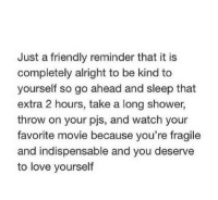 Just A Friendly Reminder: Just a friendly reminder that it is  completely alright to be kind to  yourself so go ahead and sleep that  extra 2 hours, take a long shower,  throw on your pjs, and watch your  favorite movie because you're fragile  and indispensable and you deserve  to love yourself