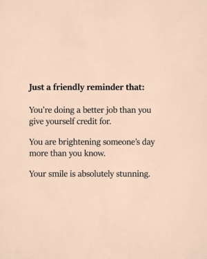 Just A Friendly Reminder: Just a friendly reminder that:  You're doing a better job than you  give yourself credit for.  You are brightening someone's day  more than you know.  Your smile is absolutely stunning.