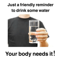 Just have a glass, it'll help: Just a friendly reminder  to drink some water  Your body needs it! Just have a glass, it'll help