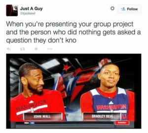 If you are a student Follow @studentlifeproblems​: Just A Guy  @tjsokewl  Follow  When you're presenting your group project  and the person who did nothing gets asked a  question they don't kno  WASHINOTON  JOHN WALL  BRADLEY BEAL  NBA NO If you are a student Follow @studentlifeproblems​