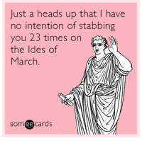 Just A Heads Up: Just a heads up that I have  no intention of stabbing  you 23 times on  the ldes of  March  someecards