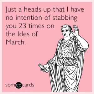 Just a heads up that I have no intention of stabbing you 23 times on the Ides of March.: Just a heads up that I have  no intention of stabbing  you 23 times on  the Ides of  March.  someecards Just a heads up that I have no intention of stabbing you 23 times on the Ides of March.