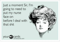 Some Ecard: Just a moment Sir, I'm  going to need to  put my nurse  face on  before I deal with  that shit  your  e Cards  some ecards, com