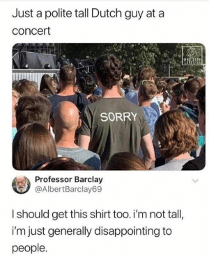 Funny, Meme, and Sorry: Just a polite tall Dutch guy at a  concert  NGBODY  SPECIAL  SORRY  Professor Barclay  @AlbertBarclay69  Ishould get this shirt too. i'm not tall,  i'm just generally disappointing to  people. 20+ Funny Meme Pics for Today #funny