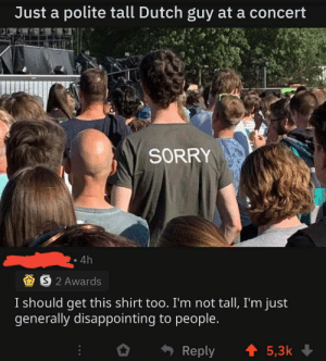 Sorry, Dutch Language, and MeIRL: Just a polite tall Dutch guy at a concert  SORRY  4h  S2 Awards  I should get this shirt too. I'm not tall, I'm just  generally disappointing to people.  t5,3k  Reply meirl