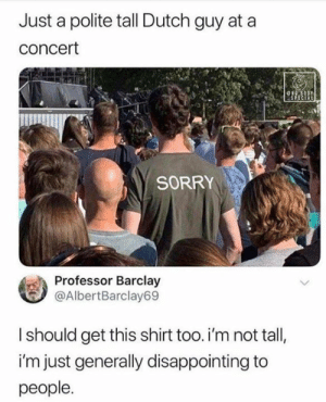 Memes, Sorry, and Dutch Language: Just a polite tall Dutch guy at  concert  ONG 8ODY  SPECIAL  SORRY  Professor Barclay  @AlbertBarclay69  Ishould get this shirt too. i'm not tall,  i'm just generally disappointing to  people.