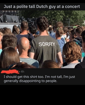 Sorry, Dutch Language, and Shirt: Just a polite tall Dutch guy ata concert  SORRY  4h  I should get this shirt too. I'm not tall, I'm just  generally disappointing to people. On front also…