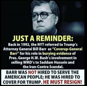 "Nyt: JUST A REMINDER:  Back in 1992, the NYT referred to Trumps  Attorney General Bill Barr as ""Coverup-General  Barr"" for his role in burying evidence of  Pres. George H.W. Bush's involvement in  selling WMD's to Saddam Hussein and  the Iran-Contra Scandal.  BARR WAS NOT HIRED TO SERVE THE  AMERICAN PEOPLE; HE WAS HIRED TO  COVER FOR TRUMP. HE MUST RESIGN!"