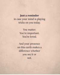 Earth, Today, and Mind: Just a reminder  in case your mind is playing  tricks on you today.  You matter.  You're important.  You're loved  And your presence  on this earth makes a  difference whether  you see it or  not.