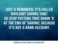 Daylight Savings Time, Memes, and Bank: JUST A REMINDER: IT'S CALLED  DAYLIGHT SAVING TIME.  SO STOP PUTTING THAT DAMN 'S'  AT THE END OF SAVING, BECAUSE  IT'S NOT A BANK ACCOUNT  SHARED ON I'M NOT RIGHT IN THE HEAD.COM Submitted by Mark Hyde