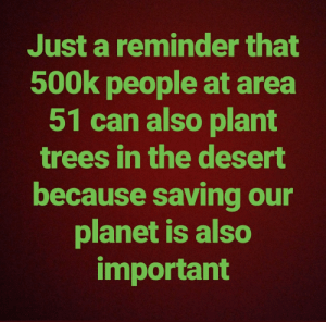 Trees, Irl, and Me IRL: Just a reminder that  500k people at area  51 can also plant  trees in the desert  because saving our  planet is also  important me_irl