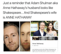 This wasn't just a midsummer night's dream: Just a reminder that Adam Shulman aka  Anne Hathaway's husband looks like  Shakespeare... And Shakespeare's wife  is ANNE HATHAWAY  AL  FIROU  OOK  GLL  SEARK  Anne Hathaway  m. 1582-1616  Anne Hathaway was the wife of William Shakespeare, the  English poet, playwright and actor. They were married in This wasn't just a midsummer night's dream