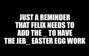 Easter, Work, and Add: JUST A REMINDER  THAT FELIX NEEDS TO  ADD THE_TO HAVE  THE JEB_EASTER EGG WORK Please add it