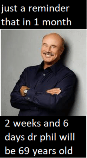Video, Old, and Dr Phil: just a reminder  that in 1 month  2 weeks and 6  days dr phil will  be 69 years old i expect a special dr phil video on september 1