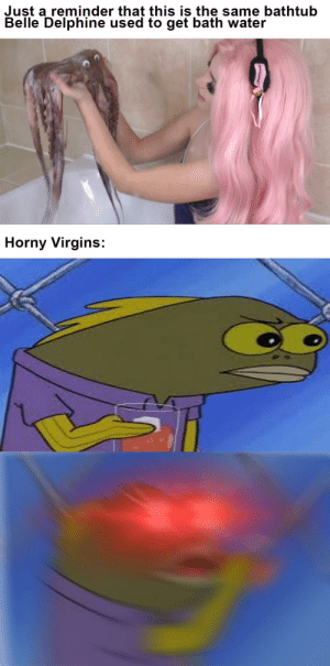 Horny, Internet, and Water: Just a reminder that this is the same bathtub  Belle Delphine used to get bath water  Horny Virgins: Yucky Female Gives Aids to the internet