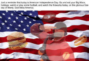 America, Football, and God: Just a reminder that today is American Independence Day. Go and eat your Big Macs,  hotdogs, watch or play some football, and watch the fireworks today, on this glorious free  day of liberty. God bless America  4hin god bless america