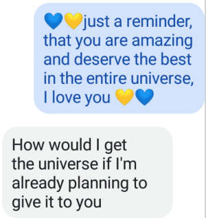 Cute, Love, and Best: just a reminder,  that you are amazing  and deserve the best  in the entire universe,  T love you  How would I get  the universe if I'm  already planning to  give it to you Random cute text conversation