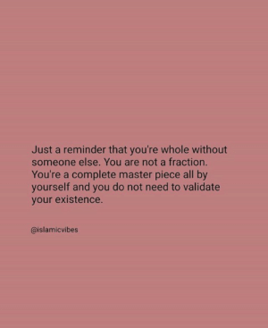All, Master, and You: Just a reminder that you're whole without  someone else. You are not a fraction.  You're a complete master piece all by  your etateot need to valdate  @islamicvibes