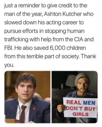 Children, Girls, and Memes: just a reminder to give credit to the  man of the year, Ashton Kutcher who  slowed down his acting career to  pursue efforts in stopping human  trafficking with help from the CIA and  FBl. He also saved 6,000 children  from this terrible part of society. Thank  you  REAL MEN  ON'T BUY  GIRLS positive-memes:Ashton Kutcher y'all