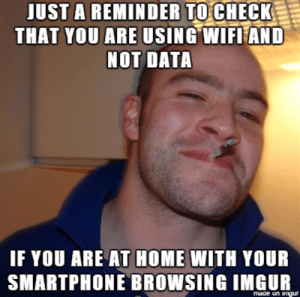 Dont make my mistake: JUST A REMINDER TOCHECK  THAT YOU ARE USING WIFLEAND  NOT DATA  IF YOU ARE AT HOME WITH YOUR  SMARTPHONE BROWSIN G IMGUR  made on imur Dont make my mistake