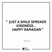 "Happy, Quotes, and Ramadan: "" JUST A SMILE SPREADS  KINDNESS  HAPPY RAMADAN""  Arsalan  epic  quotes Happy Ramadan to all our EPIC Readers!"