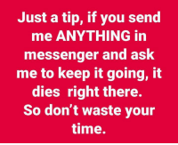 You Send Me: Just a tip, if you send  me ANYTHING in  messenger and ask  me to keep it going, it  dies right there.  So don't waste your  time.
