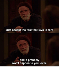 - Horace and Pete: Just accept the fact that love is rare  and it probably  won't happen to you, ever. - Horace and Pete