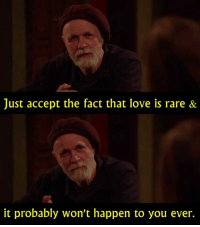 - Horace and Pete   Like - The Best of TV: Just accept the fact that love is rare &  it probably won't happen to you ever. - Horace and Pete   Like - The Best of TV