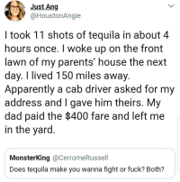 Apparently, Dad, and Instagram: Just Ang  @HoustonAngie  I took 11 shots of tequila in about 4  hours once. I woke up on the front  lawn of my parents' house the next  day. I lived 150 miles away  Apparently a cab driver asked for my  address and I gave him theirs. My  dad paid the $400 fare and left me  in the yard  MonsterKing @CerromeRussell  Does tequila make you wanna fight or fuck? Both? @epicfunnypage is the funniest video page on instagram 😂