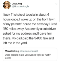 Apparently, Dad, and Latinos: Just Ang  @HoustonAngie  I took 11 shots of tequila in about 4  hours once. I woke up on the front lawn  of my parents' house the next day. I lived  150 miles away. Apparently a cab driver  asked for my address and I gave him  theirs. My dad paid the $400 fare and  left me in the yard  MonsterKing @CerromeRussell  Does tequila make you wanna fight or fuck?  Both? Me 😂😂😂😂😂😂 🔥 Follow Us 👉 @latinoswithattitude 🔥 latinosbelike latinasbelike latinoproblems mexicansbelike mexican mexicanproblems hispanicsbelike hispanic hispanicproblems latina latinas latino latinos hispanicsbelike