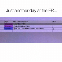 When you see it 😂😂: Just another day at the ER  Age  52 years RT FO0T PN  43  All Chief Complaint  RFV  years 19:ABD PN,BACK PN  ears FIDGET SPINNER STUCK ON PENIS  9 y When you see it 😂😂