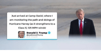 Just arrived at Camp David where I am closely watching the path and doings of Hurricane Harvey, as it strengthens to a Category 3. 125 MPH winds! BE SAFE!: Just arrived at Camp David, where I  am monitoring the path and doings of  Hurricane Harvey (as it strengthens to a  Class 3). 125 MPH winds!  Donald J.  Trump  @realDonaldTrump  212 PM-25 Aug 2017 Just arrived at Camp David where I am closely watching the path and doings of Hurricane Harvey, as it strengthens to a Category 3. 125 MPH winds! BE SAFE!