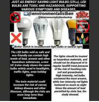 """JUST AS ENERGY SAVING LIGHT BULBS (CFLs), LED  BULBS ARE TOXIC AND HAZARDOUS, SUPPORTING  VARIOUS SYMPTOMS AND DISEASES  @environmentalistben  @environmentalistbenbackup  No  No No  HOLIDAY  LED  LIGHTS  Better switch to incandescent light bulbs or natural light  The LED bulbs sold as safe and  eco-friendly can contain high  levels of lead, arsenic and other  hazardous substances, a new  UC Irvine study shows the same  bulbs widely used in headlights,  traffic lights, even holiday  lights.  The lights should be treated  as hazardous materials, and  should not be disposed of in  regular landfill trash,because  of the risk of leaching into  soil and groundwater.  High intensity, red bulbs  contained the most arsenic,  while low-intensity red lights  harbored as much as eight  times the amount of lead  permitted by state law, the  study showed.  The toxic material could  increase the risk of cancer,  increase the risk of canceir  kidney disease and other  illnesses, although the risks are  more long-term than  immediate. TOXICITY OF LED LIGHT BULBS. The #LEDbulbs sold as safe and #ecofriendly can contain high levels of #lead, #arsenic and other hazardous substances, a new UC Irvine study shows -- the same bulbs widely used in headlights, traffic lights, even holiday lights.  The #toxic material could increase the risk of cancer, kidney disease and other illnesses, although the risks are more long-term than immediate; a single exposure to a broken bulb is unlikely to cause illness. """"I wouldn't worry about an immediate release of vapor,"""" said UC Irvine public health and social ecology professor Oladele Ogunseitan, principal investigator and an author of the study. """"But still, when these residues hang around the house, if not cleaned up properly they could constitute an eventual danger."""" The lights should be treated as hazardous materials, and should not be disposed of in regular landfill trash, he said, because of the risk of leaching into soil and groundwater.  High int"""