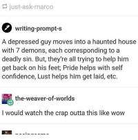 this is cute: just-ask-marco  writing-prompt-s  A depressed guy moves into a haunted house  with 7 demons, each corresponding to a  deadly sin. But, they're all trying to help him  get back on his feet; Pride helps with self  confidence, Lust helps him get laid, eto.  the-weaver-of-worlds  I would watch the crap outta this like wow this is cute