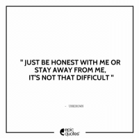 Memes, 🤖, and Gameofthrones: JUST BE HONEST WITH ME OR  STAY AWAY FROM ME,  IT'S NOT THAT DIFFICULT  UNKNOWN  quotes 1246 Suggested by Chrissy Tag your friends who have always been honest to you! epicquotes quotes quotestoliveby quoteoftheday quotestagram happiness quotesoftheday quotestags quoteslover lifequotes sadlovequotes sadquotes friends lovequotes quotesaboutlife quoteporn love friendshipgoals heart wordporn thegoodquote thegoodlife friendship gameofthrones quotesandsayings heartbroken friendshipquotes sadness friendquotes