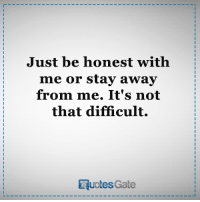 just being honest: Just be honest with  me or stay away  from me. It's not  that difficult.  RuotesGate