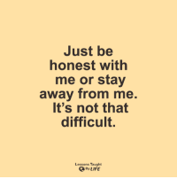 Life, Memes, and 🤖: Just be  honest with  me or stay  away from me  It's not that  difficult.  Lessons Taught  By LIFE <3