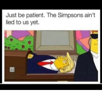 The Simpsons: Just be patient. The Simpsons ain't  lied to us yet.