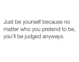 Judged: Just be yourself because no  matter who you pretend to be,  you'll be judged anyways.