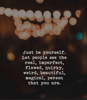 Beautiful, Weird, and The Real: Just be yourself.  Let people see the  real, imperfect,  flawed, quirky,  weird, beautiful,  magical, person  that you are